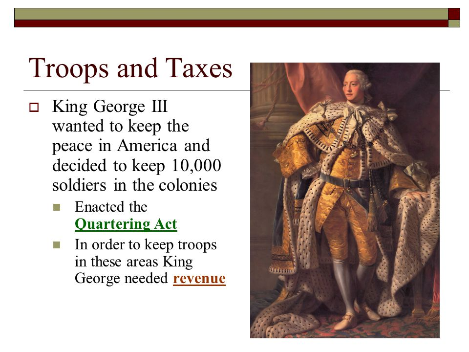 Troops and Taxes  King George III wanted to keep the peace in America and decided to keep 10,000 soldiers in the colonies Enacted the Quartering Act In order to keep troops in these areas King George needed revenue