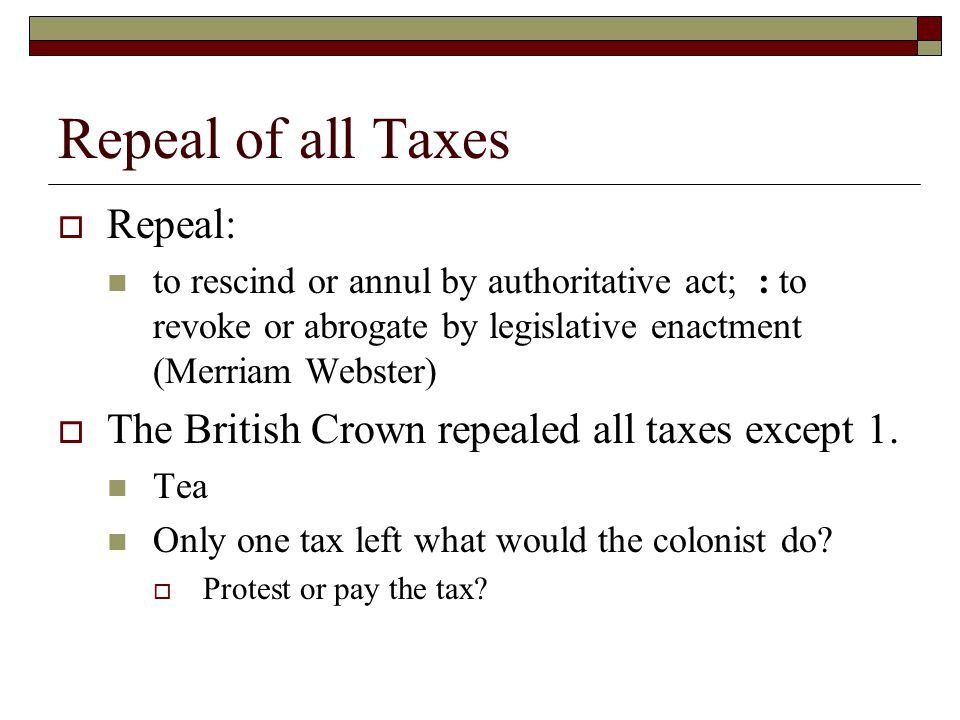 Repeal of all Taxes  Repeal: to rescind or annul by authoritative act; : to revoke or abrogate by legislative enactment (Merriam Webster)  The British Crown repealed all taxes except 1.