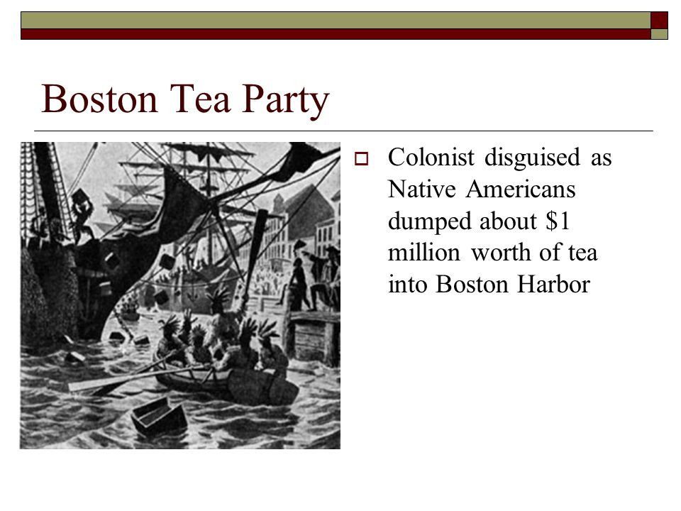 Boston Tea Party  Colonist disguised as Native Americans dumped about $1 million worth of tea into Boston Harbor