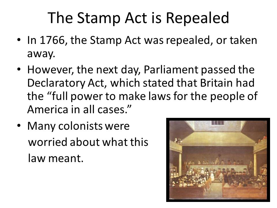 The Stamp Act is Repealed In 1766, the Stamp Act was repealed, or taken away.