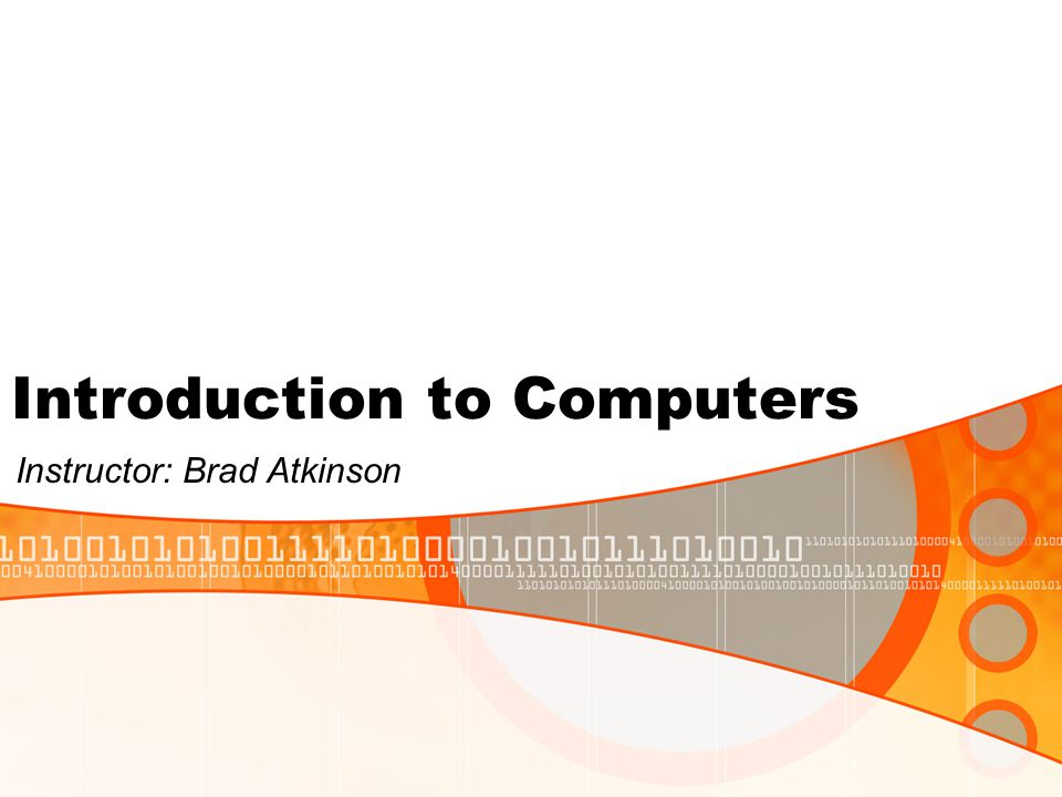 Introduction to Computers Instructor: Brad Atkinson
