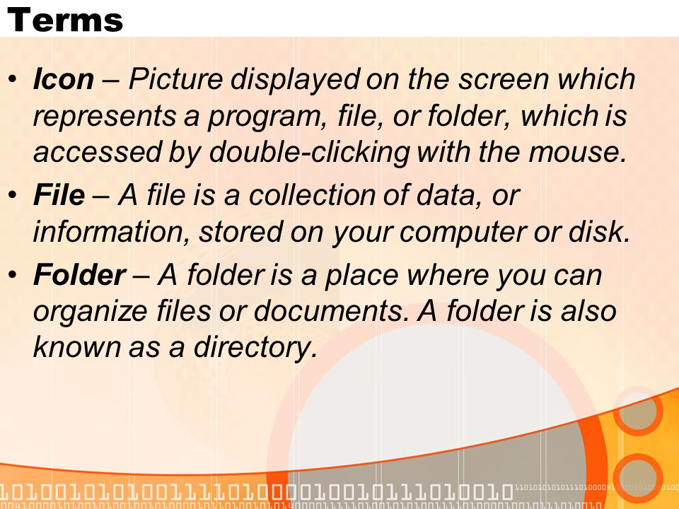 Terms Icon – Picture displayed on the screen which represents a program, file, or folder, which is accessed by double-clicking with the mouse.