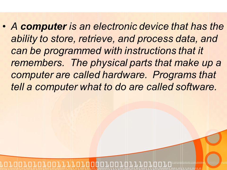 A computer is an electronic device that has the ability to store, retrieve, and process data, and can be programmed with instructions that it remembers.