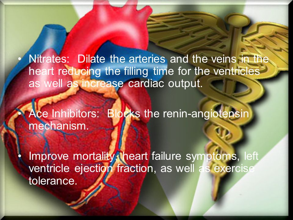 Nitrates: Dilate the arteries and the veins in the heart reducing the filling time for the ventricles as well as increase cardiac output.