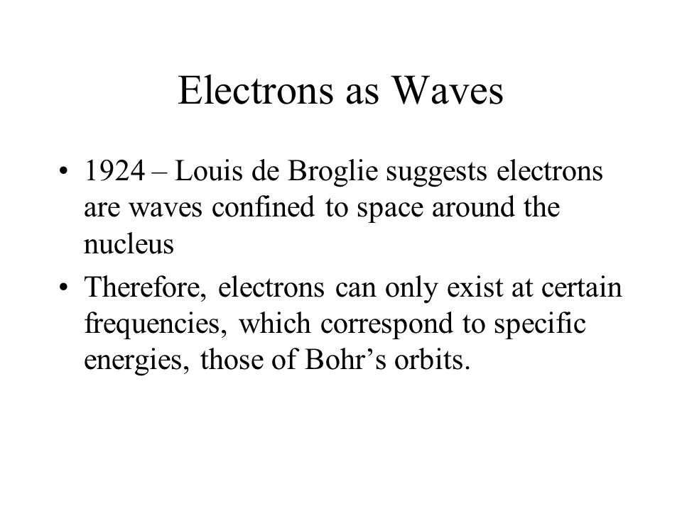 Electrons as Waves 1924 – Louis de Broglie suggests electrons are waves confined to space around the nucleus Therefore, electrons can only exist at certain frequencies, which correspond to specific energies, those of Bohr's orbits.