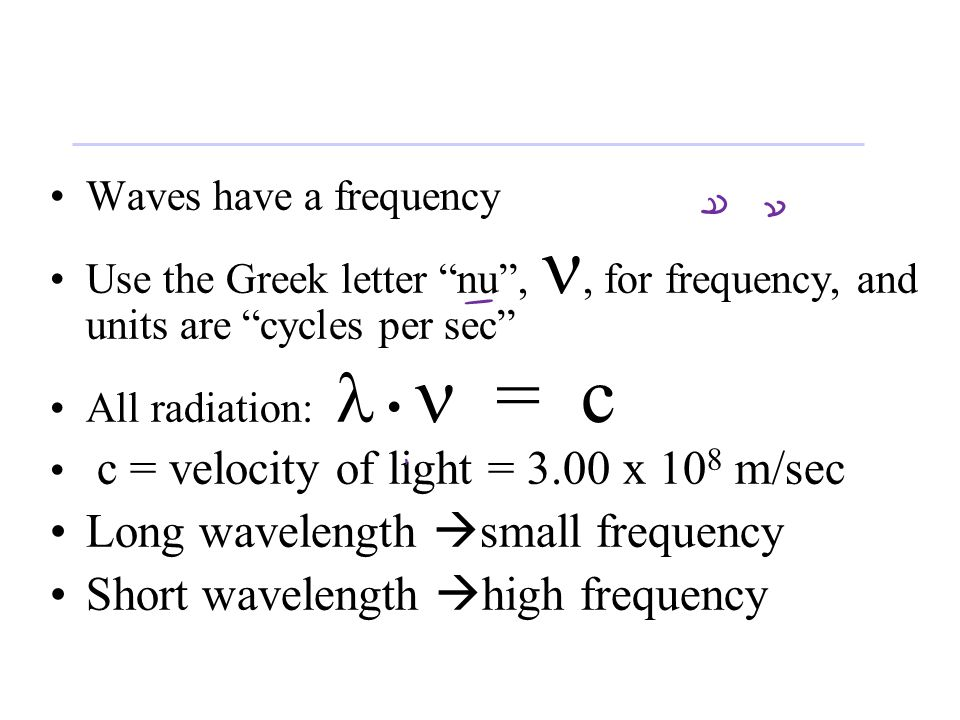 Waves have a frequency Use the Greek letter nu ,, for frequency, and units are cycles per sec All radiation: = c c = velocity of light = 3.00 x 10 8 m/sec Long wavelength  small frequency Short wavelength  high frequency