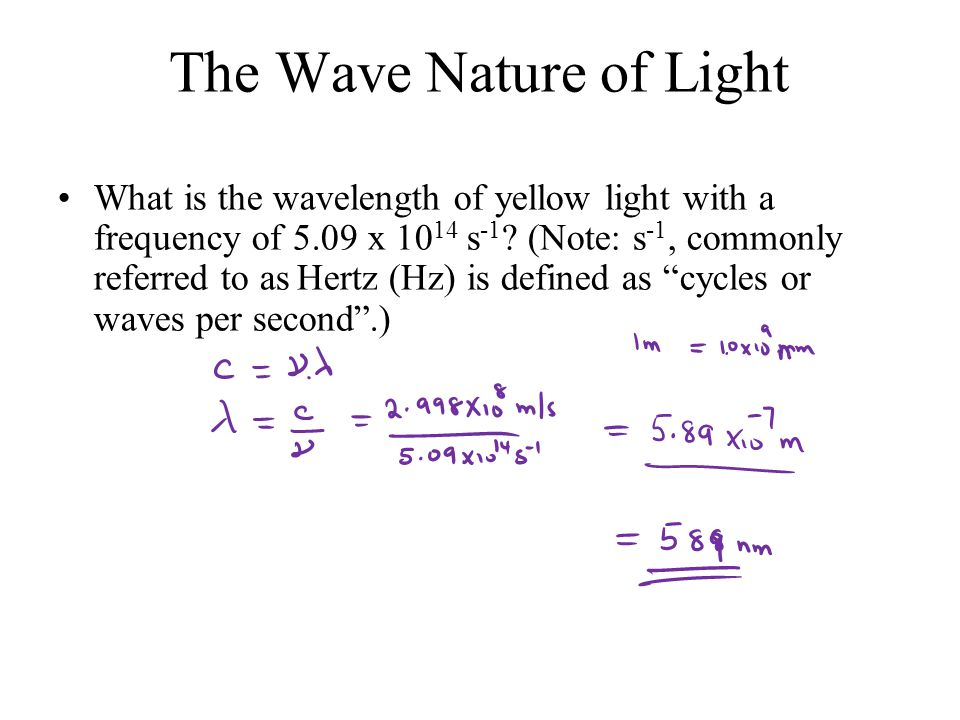 The Wave Nature of Light What is the wavelength of yellow light with a frequency of 5.09 x s -1 .
