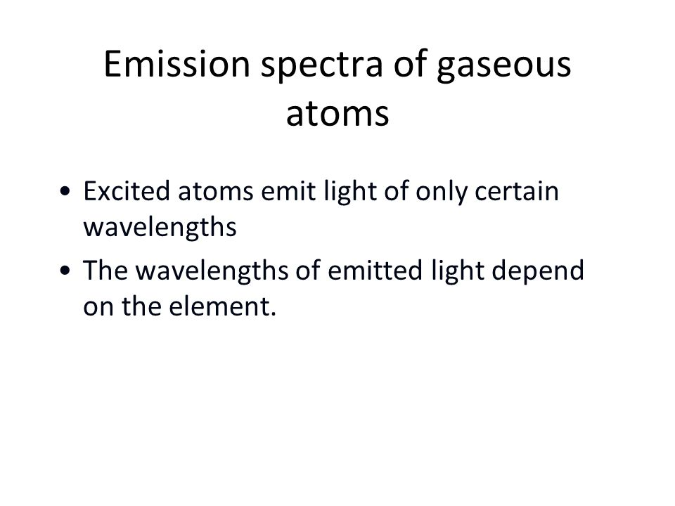 Excited atoms emit light of only certain wavelengths The wavelengths of emitted light depend on the element.