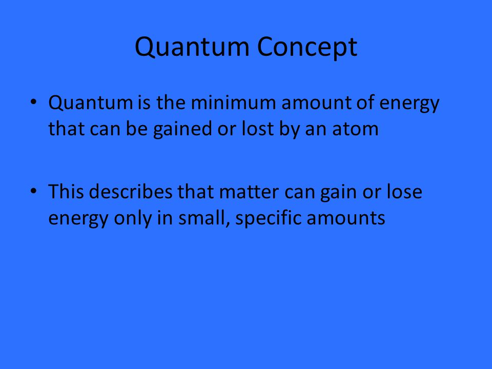Quantum Concept Quantum is the minimum amount of energy that can be gained or lost by an atom This describes that matter can gain or lose energy only in small, specific amounts