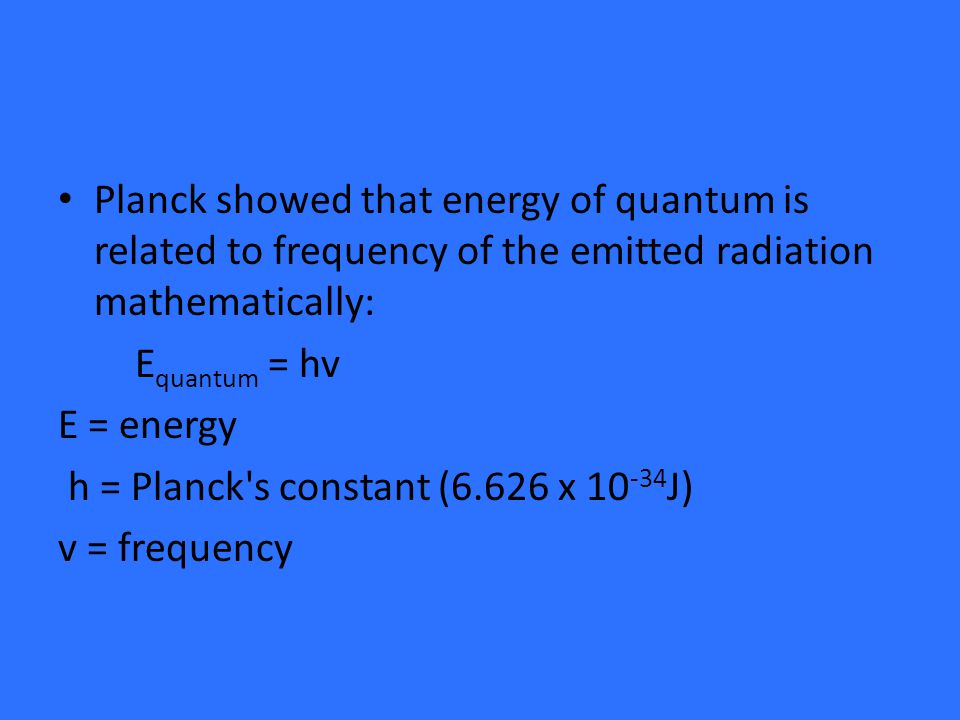 Planck showed that energy of quantum is related to frequency of the emitted radiation mathematically: E quantum = hv E = energy h = Planck s constant (6.626 x J) v = frequency