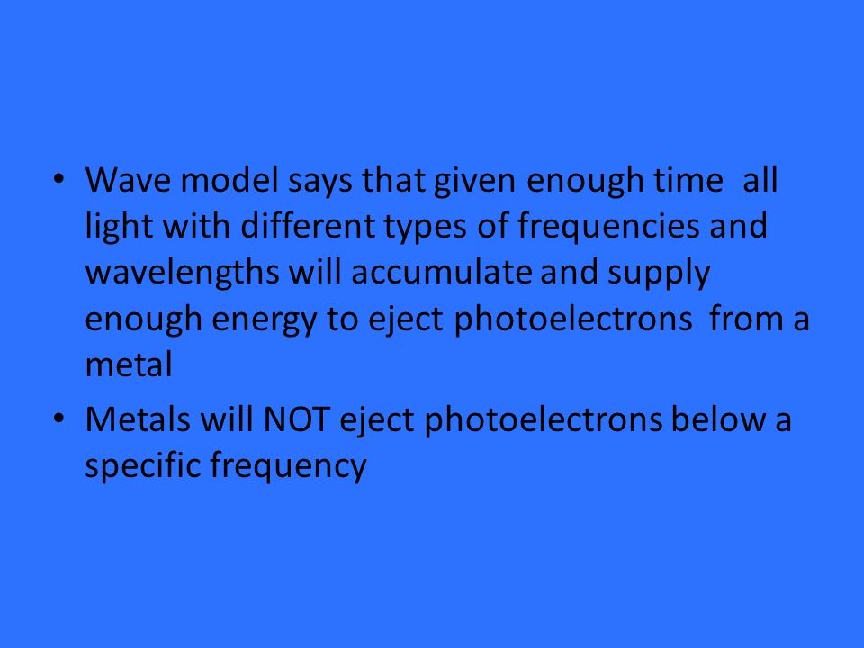 Wave model says that given enough time all light with different types of frequencies and wavelengths will accumulate and supply enough energy to eject photoelectrons from a metal Metals will NOT eject photoelectrons below a specific frequency
