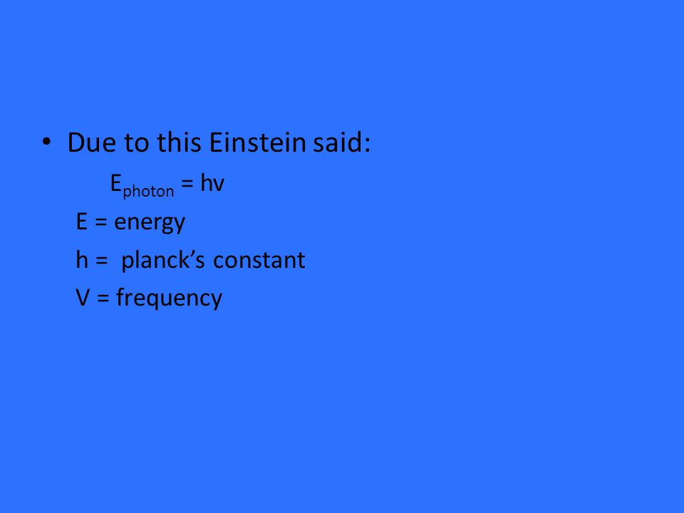 Due to this Einstein said: E photon = hv E = energy h = planck's constant V = frequency