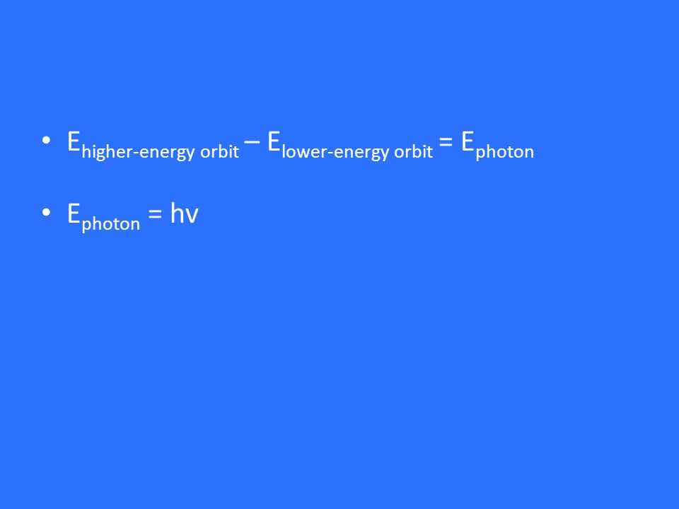 E higher-energy orbit – E lower-energy orbit = E photon E photon = hv