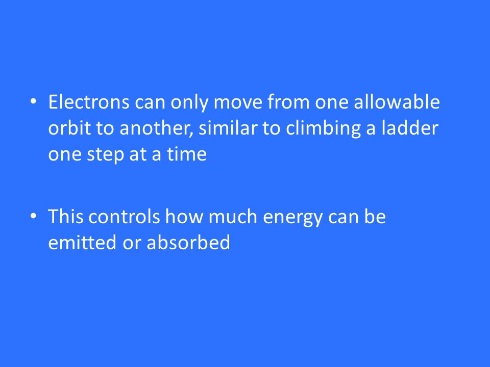 Electrons can only move from one allowable orbit to another, similar to climbing a ladder one step at a time This controls how much energy can be emitted or absorbed