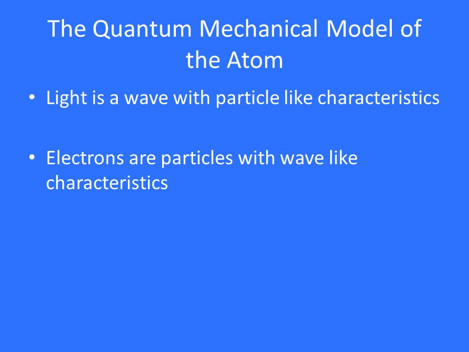The Quantum Mechanical Model of the Atom Light is a wave with particle like characteristics Electrons are particles with wave like characteristics