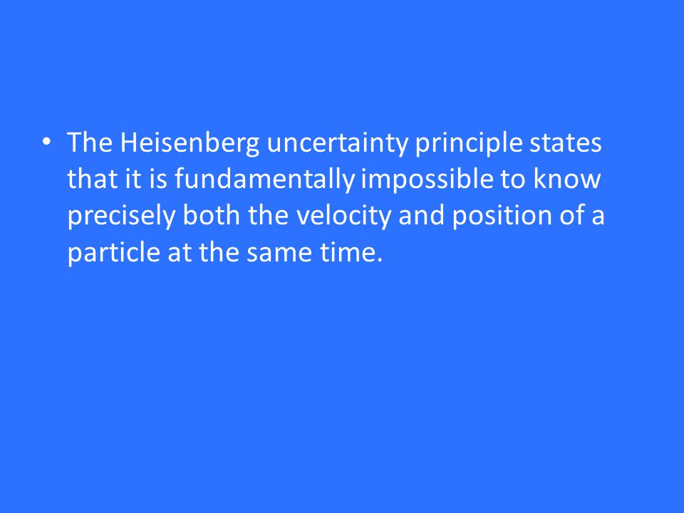 The Heisenberg uncertainty principle states that it is fundamentally impossible to know precisely both the velocity and position of a particle at the same time.