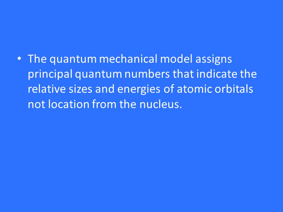 The quantum mechanical model assigns principal quantum numbers that indicate the relative sizes and energies of atomic orbitals not location from the nucleus.