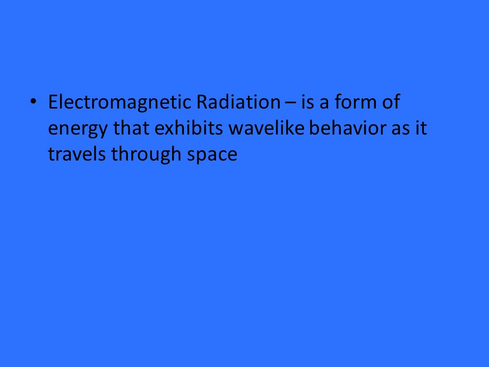 Electromagnetic Radiation – is a form of energy that exhibits wavelike behavior as it travels through space