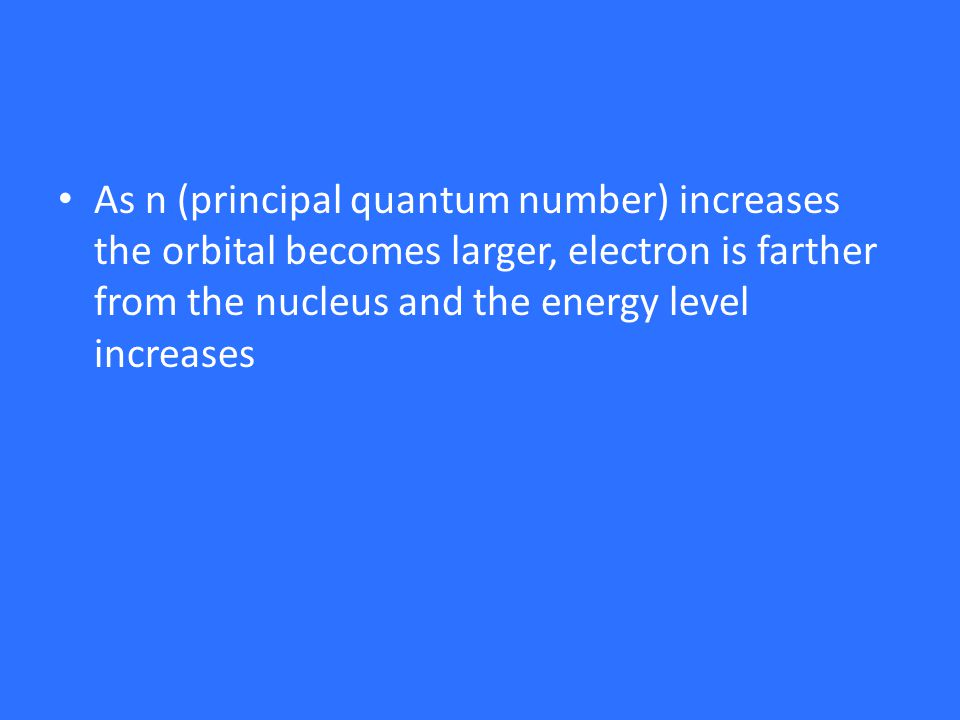 As n (principal quantum number) increases the orbital becomes larger, electron is farther from the nucleus and the energy level increases