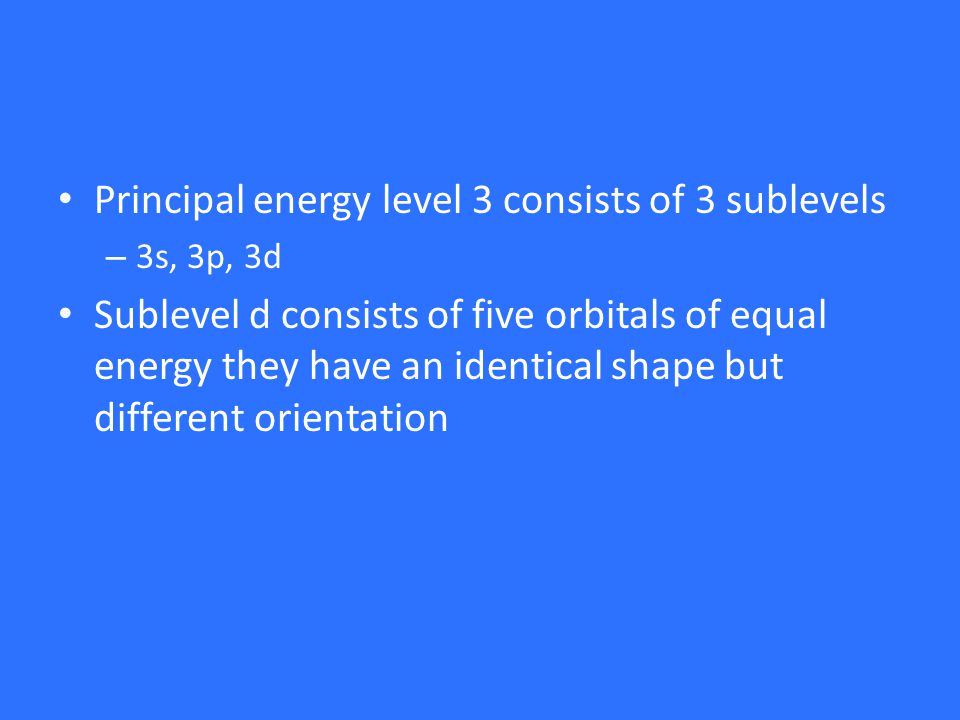 Principal energy level 3 consists of 3 sublevels – 3s, 3p, 3d Sublevel d consists of five orbitals of equal energy they have an identical shape but different orientation