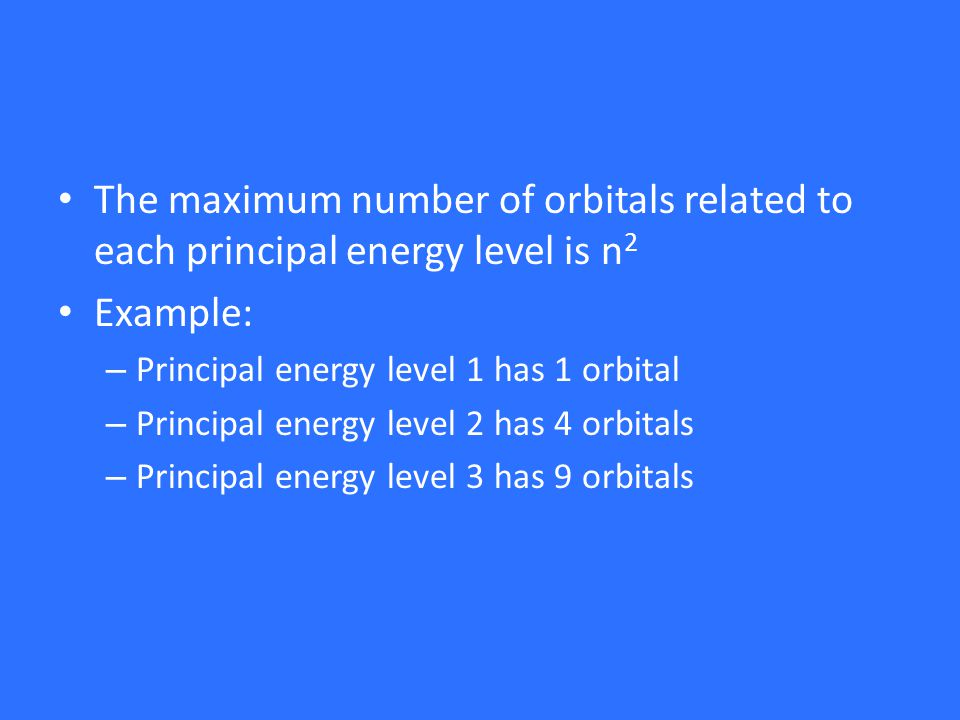 The maximum number of orbitals related to each principal energy level is n 2 Example: – Principal energy level 1 has 1 orbital – Principal energy level 2 has 4 orbitals – Principal energy level 3 has 9 orbitals