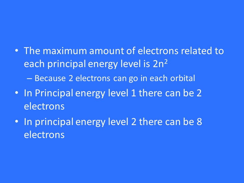 The maximum amount of electrons related to each principal energy level is 2n 2 – Because 2 electrons can go in each orbital In Principal energy level 1 there can be 2 electrons In principal energy level 2 there can be 8 electrons