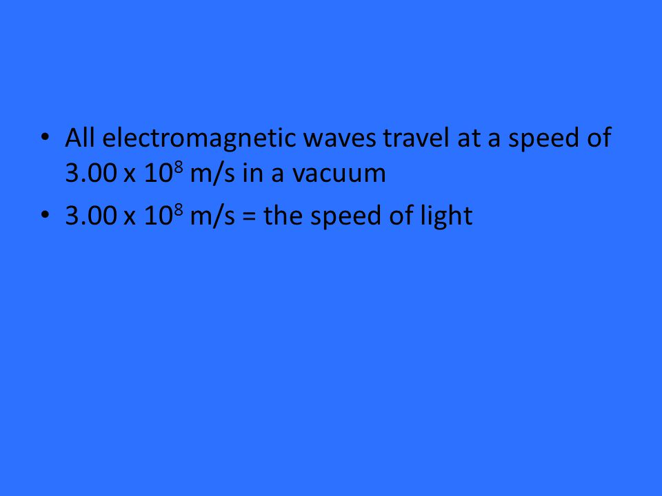 All electromagnetic waves travel at a speed of 3.00 x 10 8 m/s in a vacuum 3.00 x 10 8 m/s = the speed of light