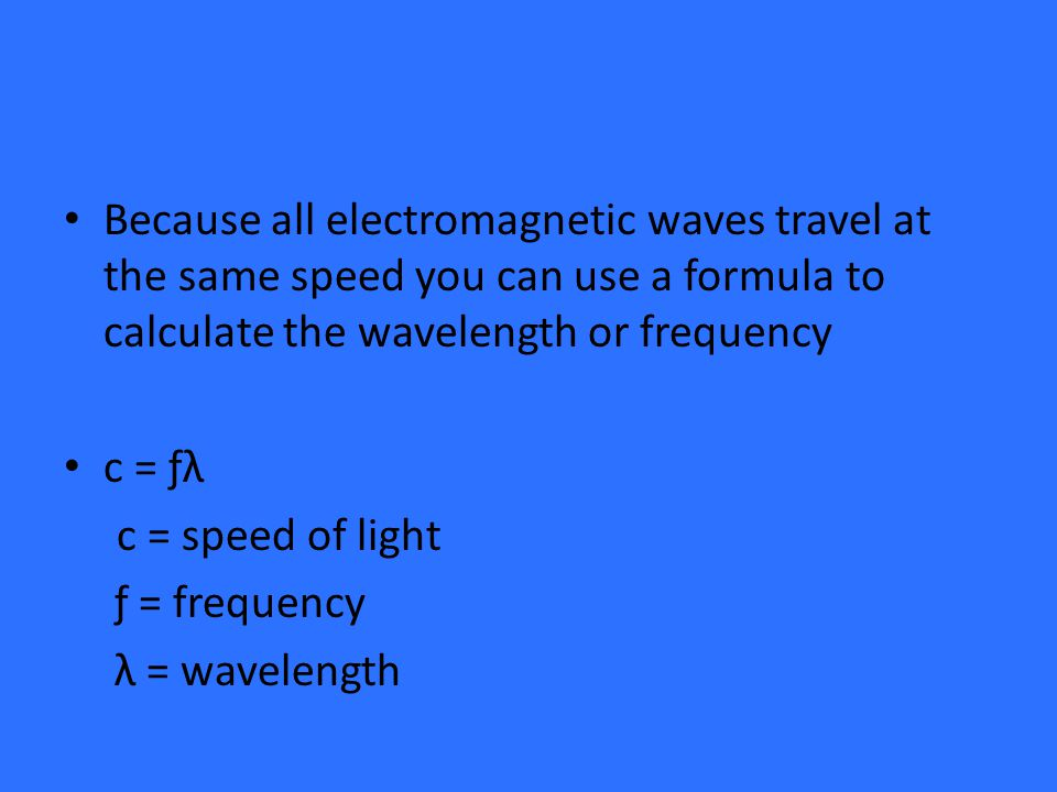 Because all electromagnetic waves travel at the same speed you can use a formula to calculate the wavelength or frequency c = ƒλ c = speed of light ƒ = frequency λ = wavelength