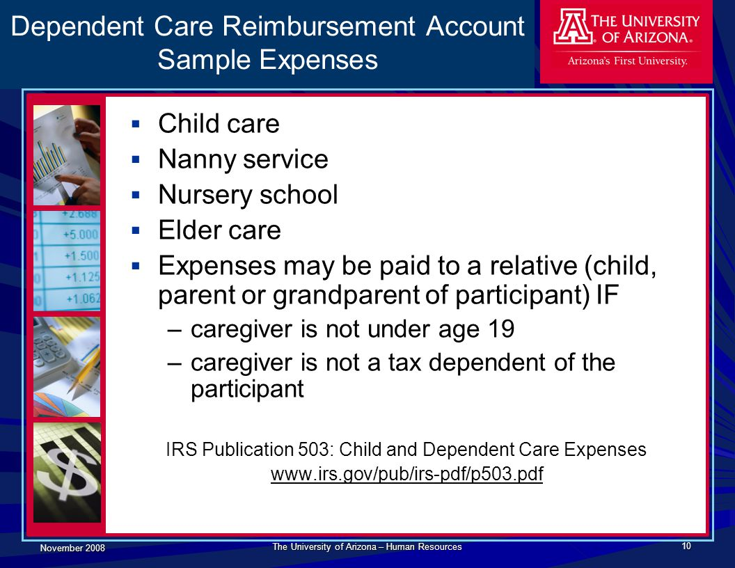 November 2008 The University of Arizona – Human Resources 10 Dependent Care Reimbursement Account Sample Expenses  Child care  Nanny service  Nursery school  Elder care  Expenses may be paid to a relative (child, parent or grandparent of participant) IF –caregiver is not under age 19 –caregiver is not a tax dependent of the participant IRS Publication 503: Child and Dependent Care Expenses