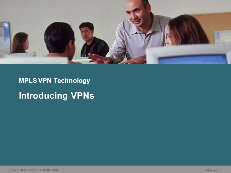 © 2006 Cisco Systems, Inc. All rights reserved. MPLS v2.2—4-1 MPLS VPN Technology Introducing VPNs