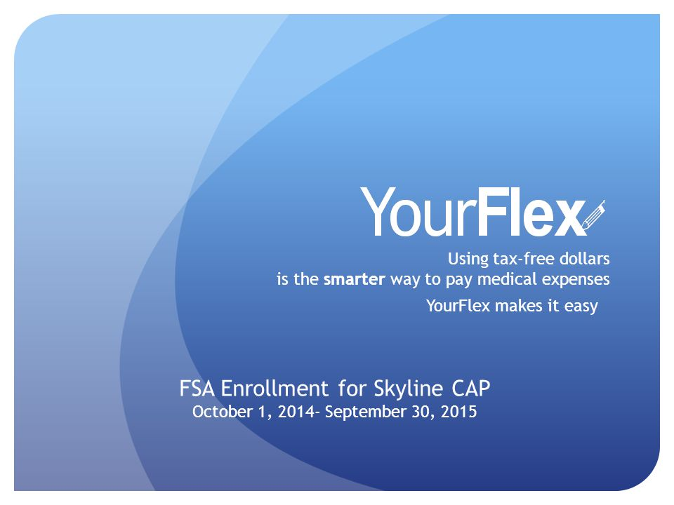 Using tax-free dollars is the smarter way to pay medical expenses YourFlex makes it easy FSA Enrollment for Skyline CAP October 1, September 30, 2015