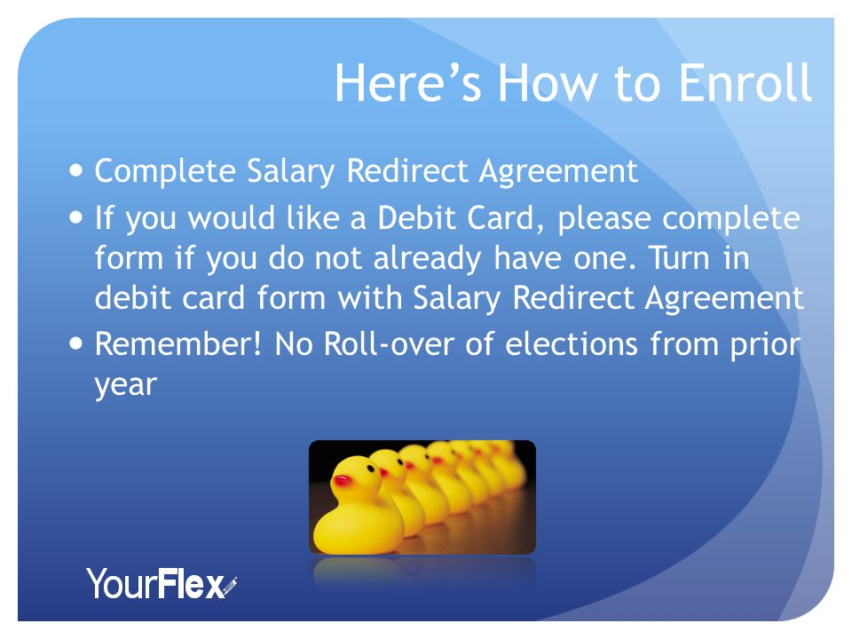 Here's How to Enroll Complete Salary Redirect Agreement If you would like a Debit Card, please complete form if you do not already have one.