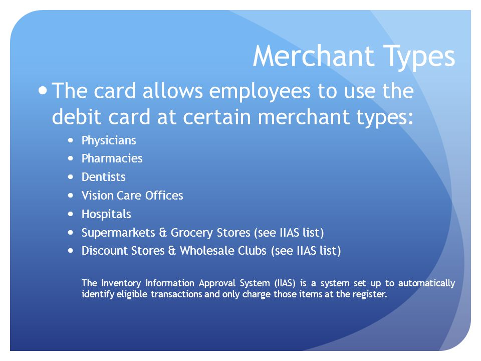 Merchant Types The card allows employees to use the debit card at certain merchant types: Physicians Pharmacies Dentists Vision Care Offices Hospitals Supermarkets & Grocery Stores (see IIAS list) Discount Stores & Wholesale Clubs (see IIAS list) The Inventory Information Approval System (IIAS) is a system set up to automatically identify eligible transactions and only charge those items at the register.