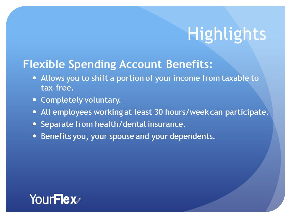 Highlights Flexible Spending Account Benefits: Allows you to shift a portion of your income from taxable to tax-free.