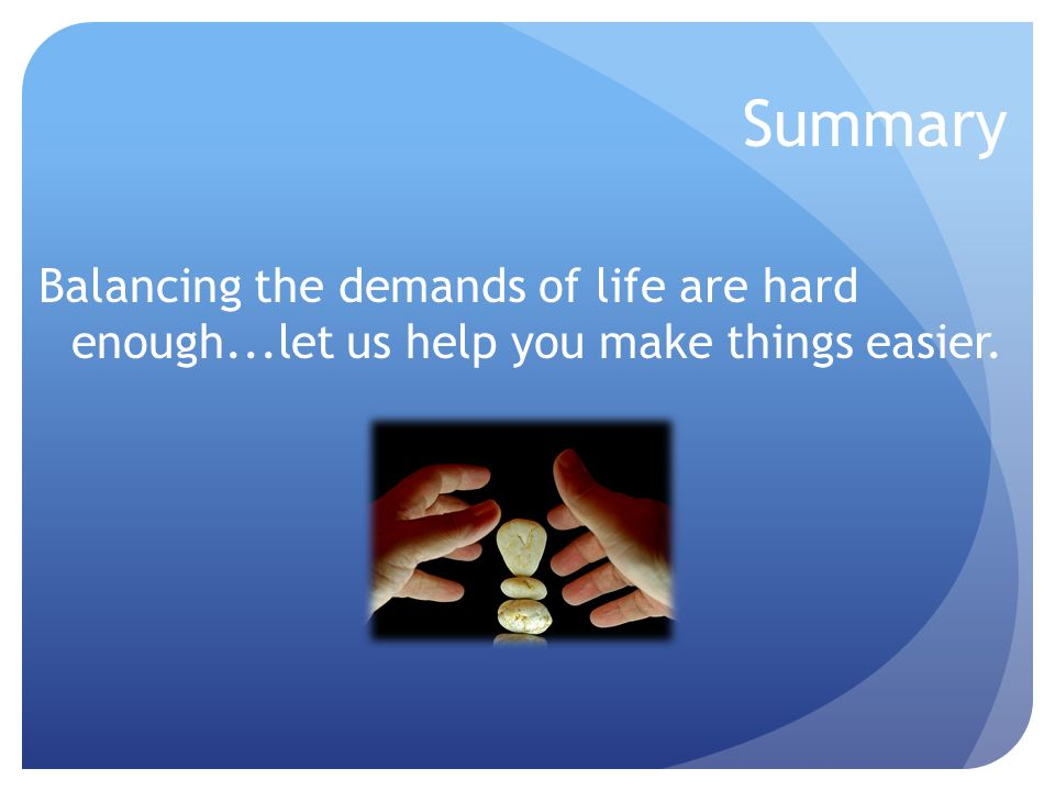 Summary Balancing the demands of life are hard enough...let us help you make things easier.