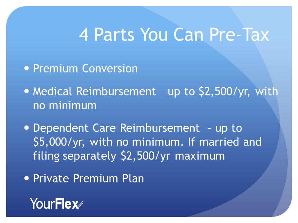 4 Parts You Can Pre-Tax Premium Conversion Medical Reimbursement – up to $2,500/yr, with no minimum Dependent Care Reimbursement - up to $5,000/yr, with no minimum.