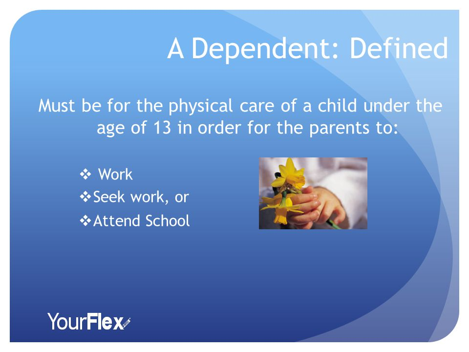 A Dependent: Defined Must be for the physical care of a child under the age of 13 in order for the parents to:  Work  Seek work, or  Attend School