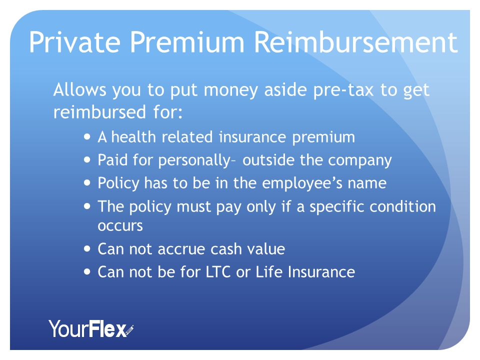 Private Premium Reimbursement Allows you to put money aside pre-tax to get reimbursed for: A health related insurance premium Paid for personally– outside the company Policy has to be in the employee's name The policy must pay only if a specific condition occurs Can not accrue cash value Can not be for LTC or Life Insurance