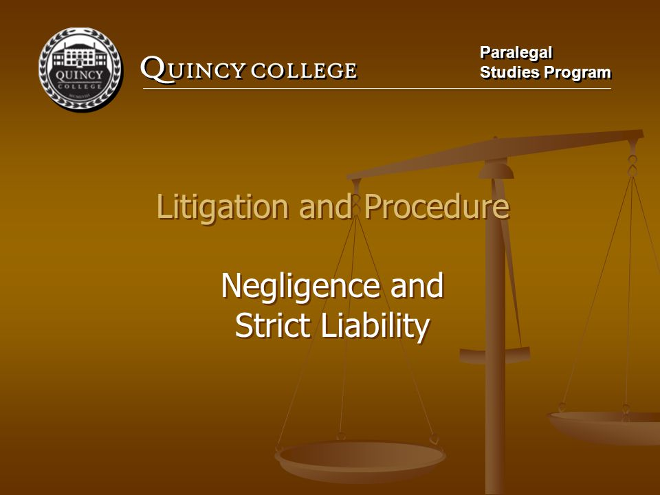 Q UINCY COLLEGE Paralegal Studies Program Paralegal Studies Program Litigation and Procedure Negligence and Strict Liability Litigation and Procedure Negligence and Strict Liability