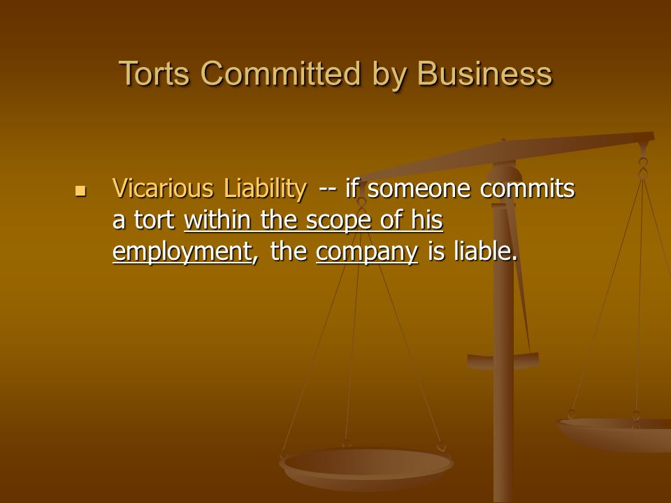 Torts Committed by Business Vicarious Liability -- if someone commits a tort within the scope of his employment, the company is liable.