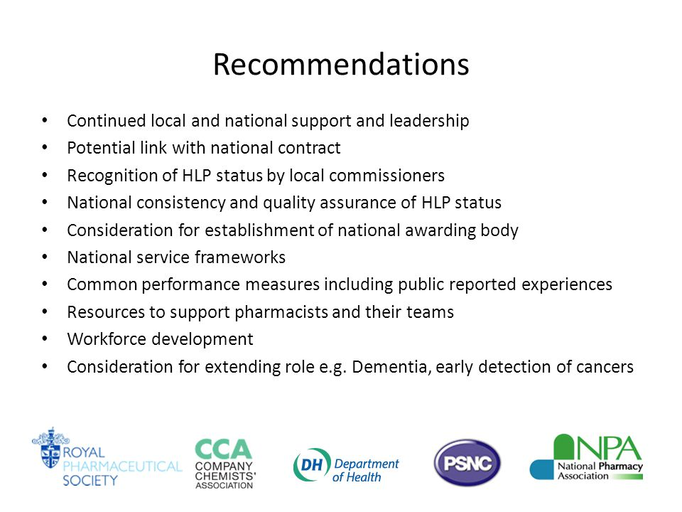 Recommendations Continued local and national support and leadership Potential link with national contract Recognition of HLP status by local commissioners National consistency and quality assurance of HLP status Consideration for establishment of national awarding body National service frameworks Common performance measures including public reported experiences Resources to support pharmacists and their teams Workforce development Consideration for extending role e.g.