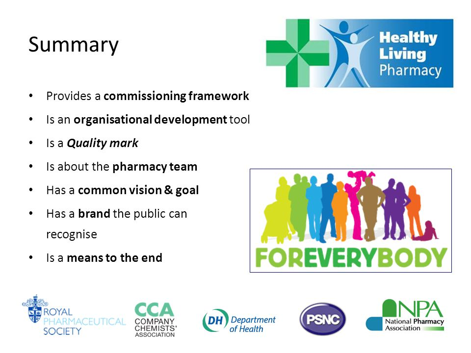 Summary Provides a commissioning framework Is an organisational development tool Is a Quality mark Is about the pharmacy team Has a common vision & goal Has a brand the public can recognise Is a means to the end