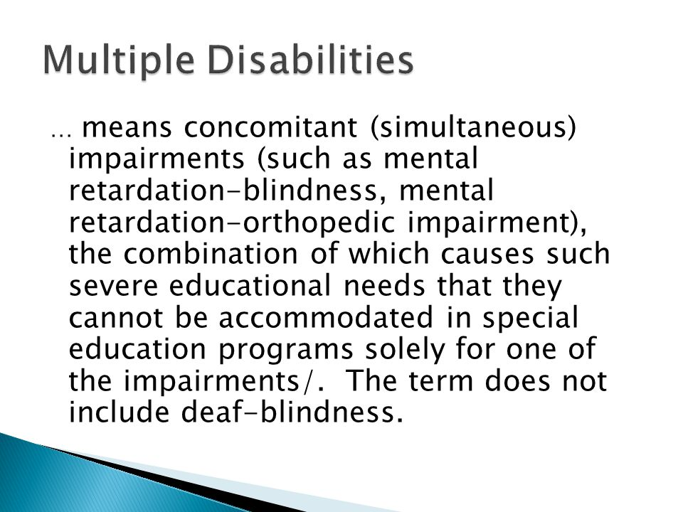 … means concomitant (simultaneous) impairments (such as mental retardation-blindness, mental retardation-orthopedic impairment), the combination of which causes such severe educational needs that they cannot be accommodated in special education programs solely for one of the impairments/.