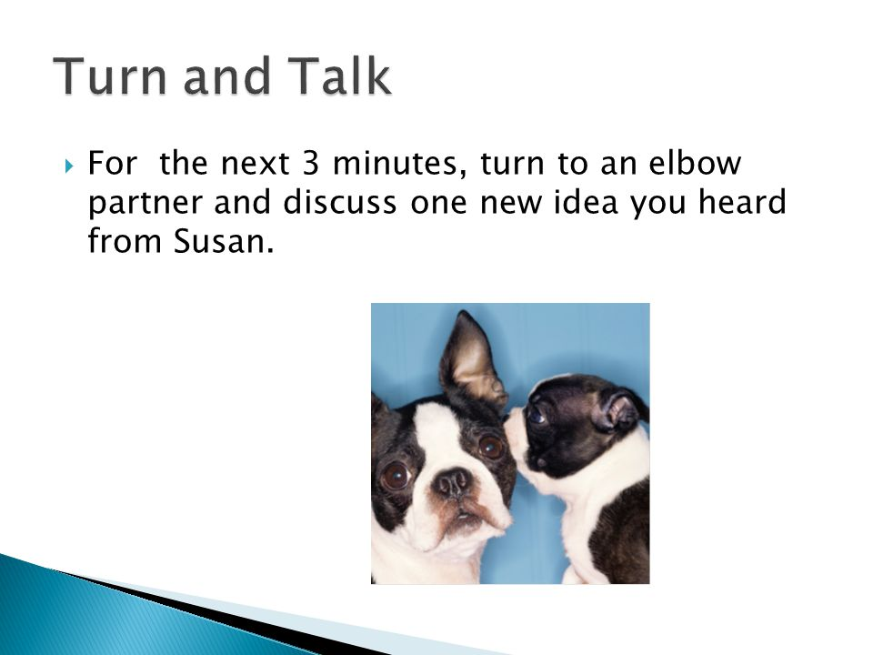  For the next 3 minutes, turn to an elbow partner and discuss one new idea you heard from Susan.