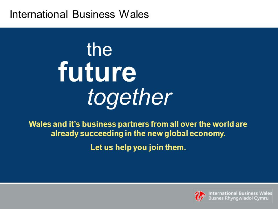 International Business Wales the future together Wales and it's business partners from all over the world are already succeeding in the new global economy.