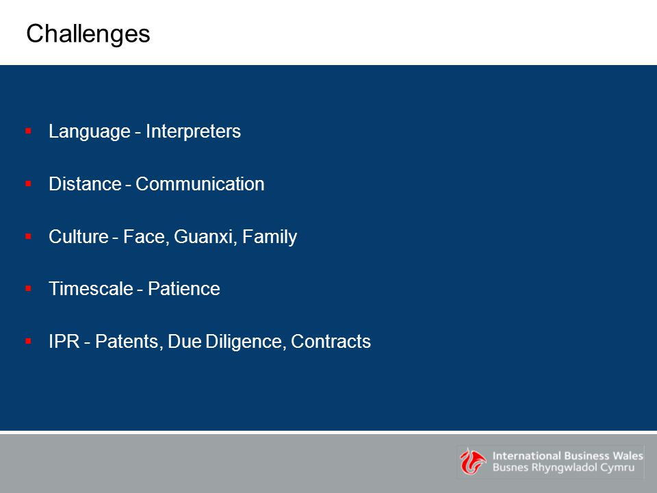 Challenges  Language - Interpreters  Distance - Communication  Culture - Face, Guanxi, Family  Timescale - Patience  IPR - Patents, Due Diligence, Contracts