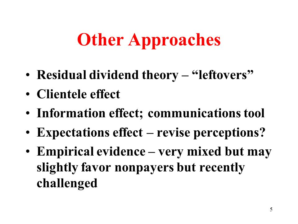 5 Other Approaches Residual dividend theory – leftovers Clientele effect Information effect; communications tool Expectations effect – revise perceptions.