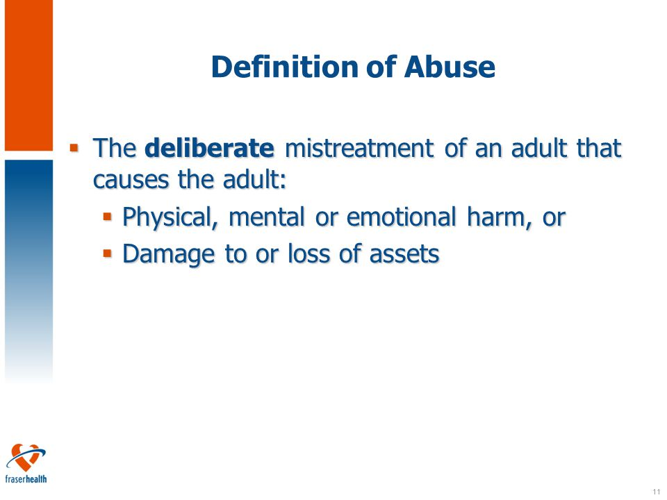 11 Definition of Abuse  The deliberate mistreatment of an adult that causes the adult:  Physical, mental or emotional harm, or  Damage to or loss of assets