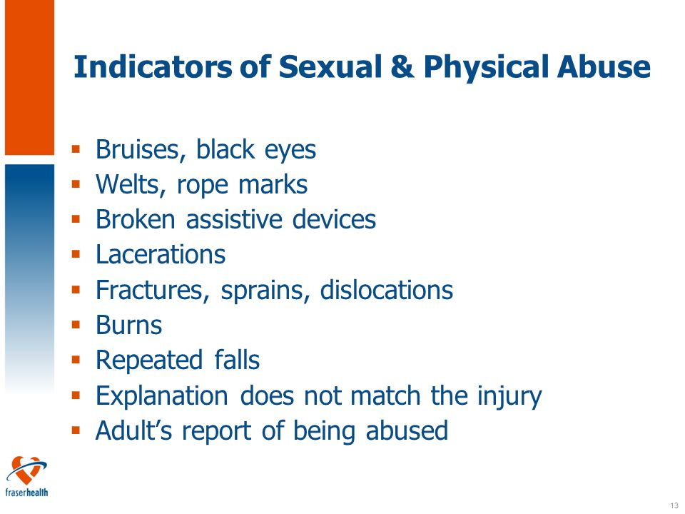 13 Indicators of Sexual & Physical Abuse  Bruises, black eyes  Welts, rope marks  Broken assistive devices  Lacerations  Fractures, sprains, dislocations  Burns  Repeated falls  Explanation does not match the injury  Adult's report of being abused