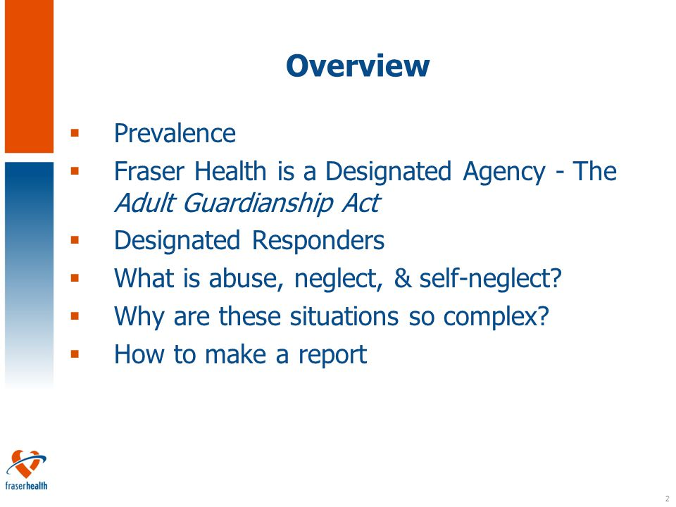 2 Overview  Prevalence  Fraser Health is a Designated Agency - The Adult Guardianship Act  Designated Responders  What is abuse, neglect, & self-neglect.